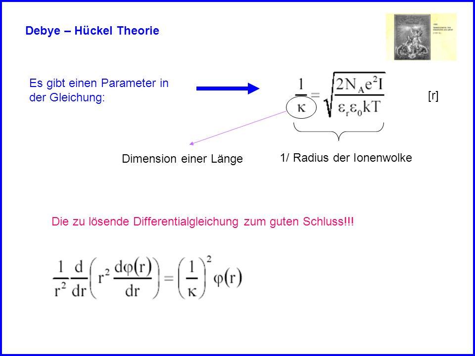 Debye – Hückel Theorie Es gibt einen Parameter in. der Gleichung: [r] Dimension einer Länge. 1/ Radius der Ionenwolke.